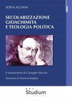 Secolarizzazione gioachimita e teologia politica. Il messianismo di Giuseppe Mazzini - Alunni Sofia