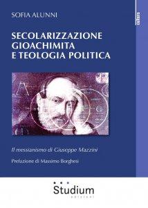 Copertina di 'Secolarizzazione gioachimita e teologia politica. Il messianismo di Giuseppe Mazzini'