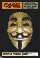 I mille volti di Anonymous. La vera storia del gruppo hacker più provocatorio al mondo - Coleman Gabriella