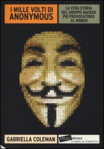 Copertina di 'I mille volti di Anonymous. La vera storia del gruppo hacker più provocatorio al mondo'