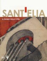 Antonio Sant'Elia. Il futuro della città. Ediz. a colori