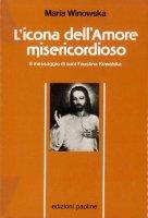 L'icona dell'amore misericordioso. Il messaggio di suor Faustina Kowalska - Winowska Maria