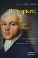 Robespierre. Dal tribunale al Terrore: successi, esitazioni e fallimenti dell'incorruttibile, anima o enigma della Rivoluzione - Martin Jean-Clement