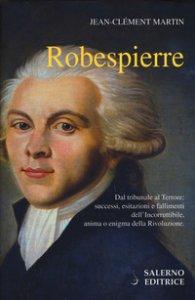Copertina di 'Robespierre. Dal tribunale al Terrore: successi, esitazioni e fallimenti dell'incorruttibile, anima o enigma della Rivoluzione'