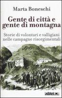 Gente di città e gente di montagna. Storie di volontari e valligiani nelle campagne risorgimentali - Boneschi Marta