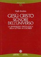Gesù Cristo signore dell'universo. La dimensione cristologica della Lettera ai Colossesi - Ibrahim Najib