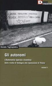 Copertina di 'Gli autonomi. Autonomia operaia vicentina. Dalla rivolta di Valdagno alla repressione di Thiene'