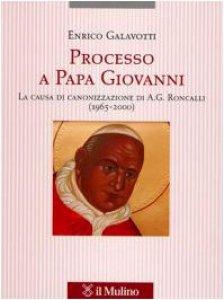 Copertina di 'Processo a Papa Giovanni. La causa di canonizzazione di A. G. Roncalli (1965-2000)'