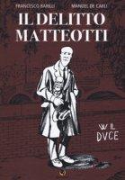 Il delitto Matteotti - Barilli Francesco, De Carli Manuel