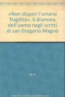 «Non disperi l'umana fragilità». Il dramma dell'uomo negli scritti di san Gregorio Magno