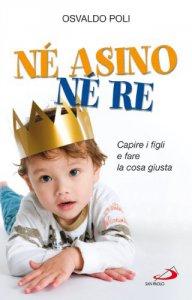 Copertina di 'Né asino né re. Capire i figli e fare la cosa giusta'