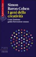 I geni della creatività. Come l'autismo guida l'invenzione umana - Baron-Cohen Simon