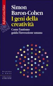 Copertina di 'I geni della creatività. Come l'autismo guida l'invenzione umana'