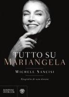 Tutto su Mariangela. Biografia di una donna - Sancisi Michele