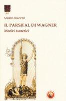 Il Parsifal di Wagner. Motivi esoterici - Giaccio Mario