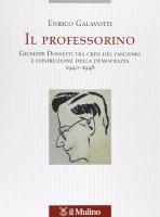Il professorino. Giuseppe Dossetti tra crisi del fascismo e costruzione della democrazia 1940-1948 - Enrico Galavotti