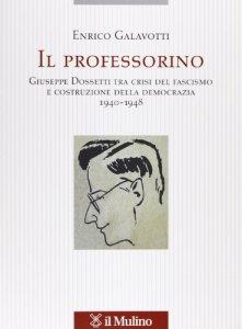 Copertina di 'Il professorino. Giuseppe Dossetti tra crisi del fascismo e costruzione della democrazia 1940-1948'