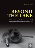 Beyond the lake. The last mission of a B-17. Intertwined stories of downed American airmen in Italy during WWII - Di Sorte Mario