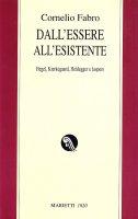 Dall'essere all'esistente. Hegel, Kierkegaard, Heidegger e Jaspers - Fabro Cornelio