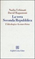 La vera seconda Repubblica. L'ideologia e la macchina - Urbinati Nadia, Ragazzoni David