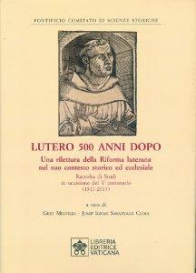 Copertina di 'Lutero 500 anni dopo. Una rilettura della Riforma Luterana nel suo contesto storico ed ecclesiale'