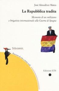 Copertina di 'La repubblica tradita. Memoria di un miliziano e brigatista internazionale alla guerra di Spagna'