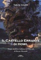 Il castello errante di Howl. Magia, mistero e bellezza nel film cult di Hayao Miyazaki. Ediz. a colori - Arnaldi Valeria