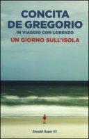 Un giorno sull'isola. In viaggio con Lorenzo - De Gregorio Concita