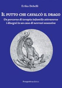 Copertina di 'Il putto che cavalcò il drago. Un percorso di terapia infantile attraverso i disegni in un caso di nevrosi ossessiva'