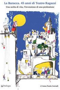 Copertina di 'La Baracca. 45 anni di Teatro Ragazzi. Una scelta di vita, l'invenzione di una professione'