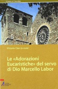 Copertina di 'Le adorazioni eucaristiche del servo di Dio Marcello Labor'