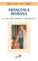 Francesca Romana. La santa della solidarietà e della speranza - Valenti Ronco M. Luigia