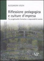 Riflessione pedagogica e culture d'impresa. Tra progettualità formativa e responsabilità sociale - Vischi Alessandra