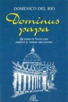 Dominus papa. Quando in Vaticano arrivò il terzo millennio - Domenico Del Rio