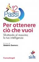 Dodici passi per ottenere ciò che vuoi. Sfruttando al massimo la tua intelligenza - AA. VV., Umberto Santucci