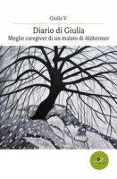 Diario di Giulia. Moglie caregiver di un malato di Alzheimer - Giulia V.