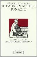 Il padre maestro Ignazio. La vita e l'opera di sant'Ignazio di Loyola - Dalmases Cándido de