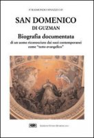 San Domenico di Guzman. Biografia documentata di un uomo riconosciuto dai suoi contemporanei come «Tutto evangelico» - Spiazzi Raimondo