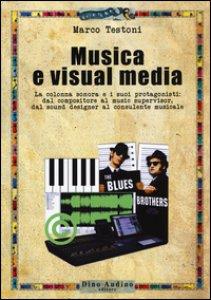 Copertina di 'Musica e visual media. La colonna sonora e i suoi protagonisti: dal compositore al music supervisor, del sound designer al consulente musicale'