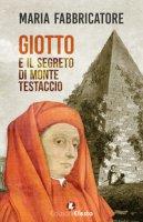 Giotto e il segreto di Monte Testaccio - Fabbricatore Maria