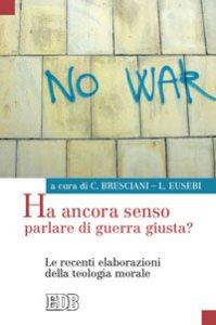 Copertina di 'Ha ancora senso parlare di guerra giusta? Le recenti elaborazione della teologia morale'