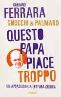 Questo papa piace troppo - Giuliano Ferrara, Alessandro Gnocchi, Mario Palmaro