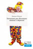 Istruzioni per diventare ansiosi e depressi - Pellizzari Damiano