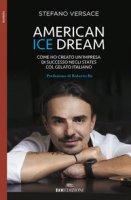 American ice dream. Come ho creato un'impresa di successo negli States col gelato italiano - Versace Stefano