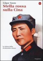 Stella rossa sulla Cina. Storia della rivoluzione cinese - Snow Edgar