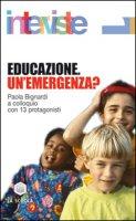Educazione. Un'emergenza? Paola Bignardi a colloquio con 13 protagonisti - Bignardi Paola