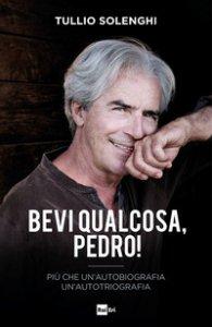 Copertina di 'Bevi qualcosa, Pedro! Più che un'autobiografia un'autotriografia'