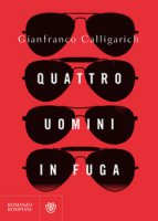 Quattro uomini in fuga - Calligarich Gianfranco