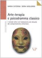 Arte-terapia e psicodramma classico. I metodi attivi nel trattamento dei disturbi del comportamento alimentare - Boria Migliorini M. Caterina
