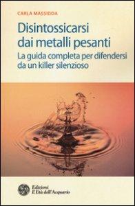 Copertina di 'Disintossicarsi dai metalli pesanti. La guida completa per difendersi da un killer silenzioso'